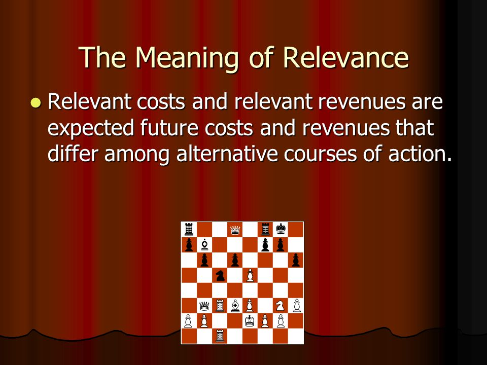 The Meaning of Relevance Relevant costs and relevant revenues are expected future costs and revenues that differ among alternative courses of action.
