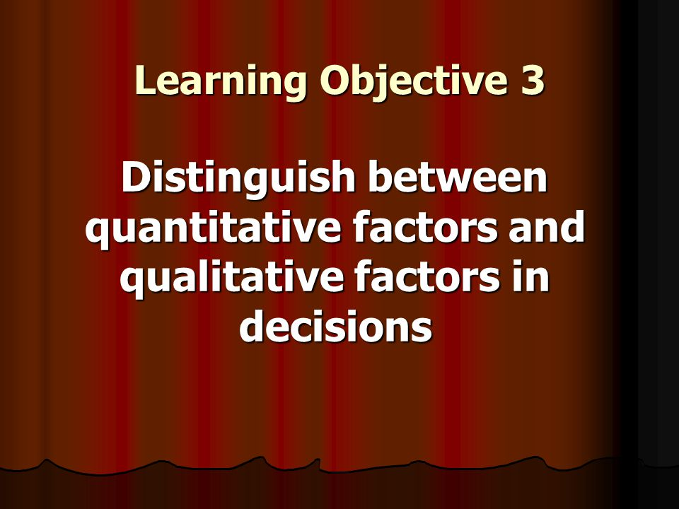 Learning Objective 3 Distinguish between quantitative factors and qualitative factors in decisions Distinguish between quantitative factors and qualitative factors in decisions