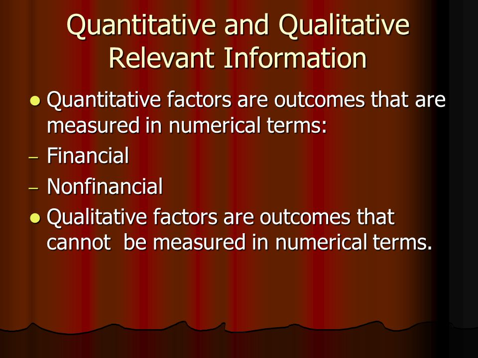 Quantitative and Qualitative Relevant Information Quantitative factors are outcomes that are measured in numerical terms: Quantitative factors are outcomes that are measured in numerical terms: – Financial – Nonfinancial Qualitative factors are outcomes that cannot be measured in numerical terms.