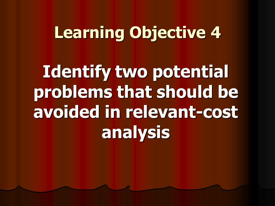 Learning Objective 4 Identify two potential problems that should be avoided in relevant-cost analysis