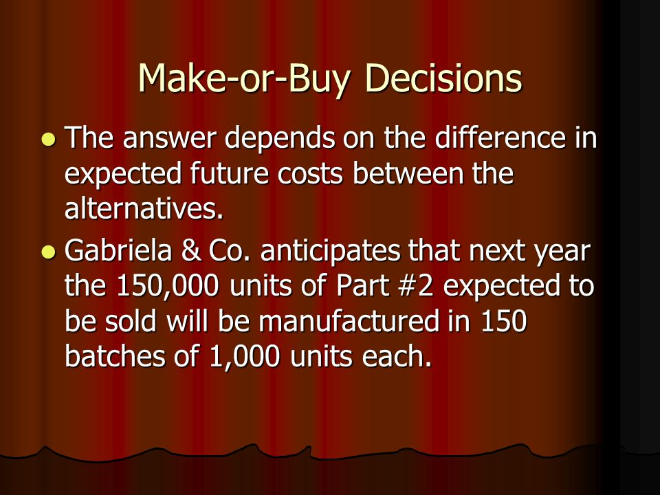 Make-or-Buy Decisions The answer depends on the difference in expected future costs between the alternatives.