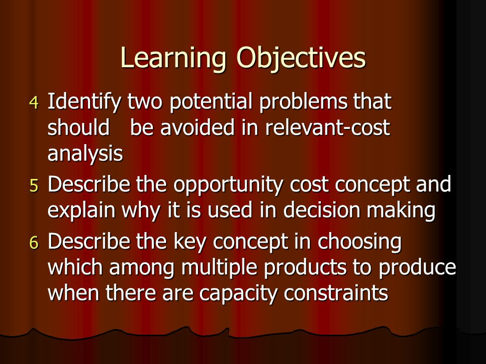 Learning Objectives 4 Identify two potential problems that should be avoided in relevant-cost analysis 5 Describe the opportunity cost concept and explain why it is used in decision making 6 Describe the key concept in choosing which among multiple products to produce when there are capacity constraints
