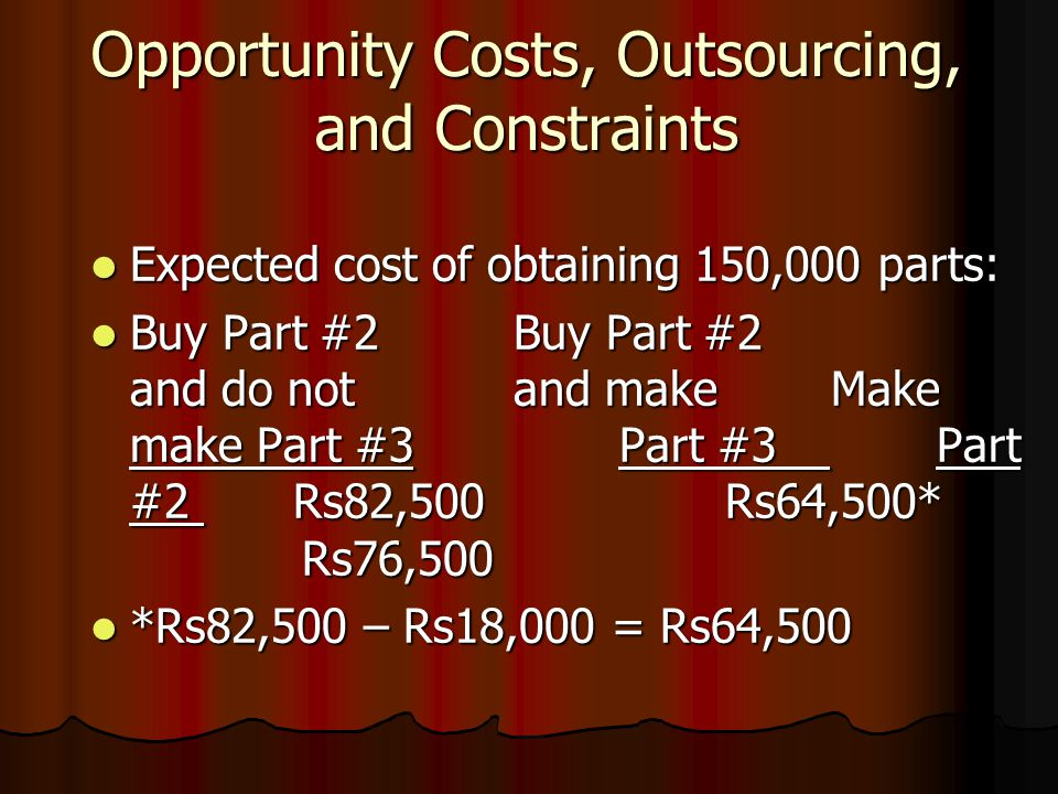 Opportunity Costs, Outsourcing, and Constraints Expected cost of obtaining 150,000 parts: Expected cost of obtaining 150,000 parts: Buy Part #2Buy Part #2 and do notand makeMake make Part #3Part #3Part #2 Rs82,500Rs64,500* Rs76,500 Buy Part #2Buy Part #2 and do notand makeMake make Part #3Part #3Part #2 Rs82,500Rs64,500* Rs76,500 *Rs82,500 – Rs18,000 = Rs64,500 *Rs82,500 – Rs18,000 = Rs64,500