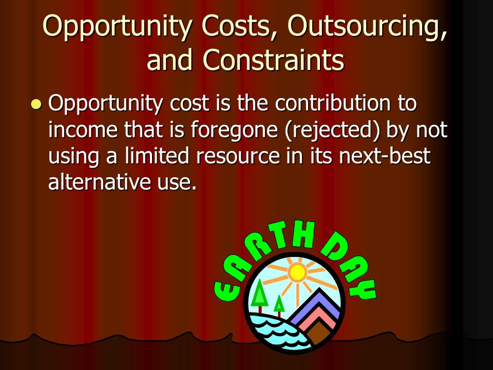 Opportunity Costs, Outsourcing, and Constraints Opportunity cost is the contribution to income that is foregone (rejected) by not using a limited resource in its next-best alternative use.