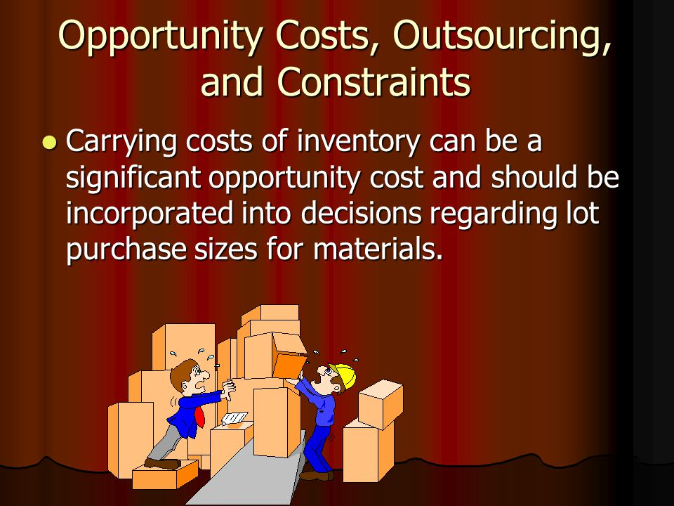 Opportunity Costs, Outsourcing, and Constraints Carrying costs of inventory can be a significant opportunity cost and should be incorporated into decisions regarding lot purchase sizes for materials.