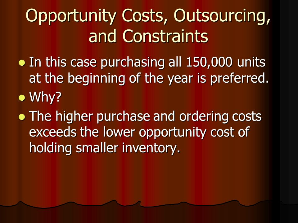 Opportunity Costs, Outsourcing, and Constraints In this case purchasing all 150,000 units at the beginning of the year is preferred.