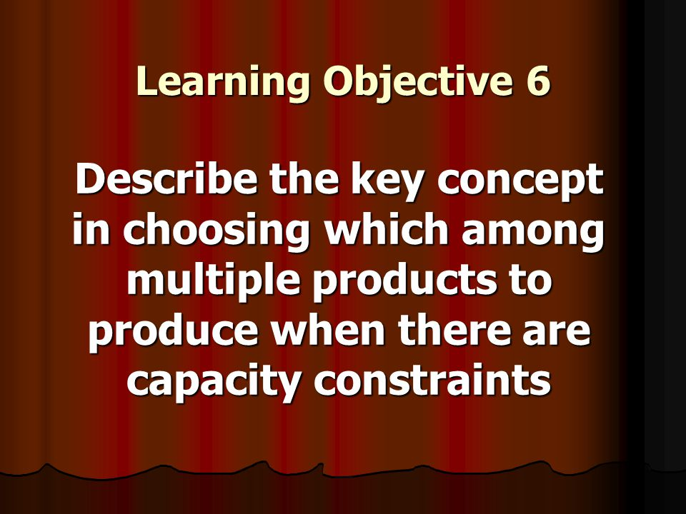Learning Objective 6 Describe the key concept in choosing which among multiple products to produce when there are capacity constraints