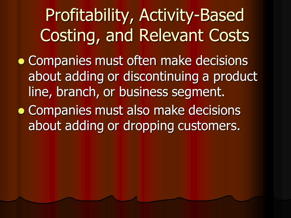 Profitability, Activity-Based Costing, and Relevant Costs Companies must often make decisions about adding or discontinuing a product line, branch, or business segment.