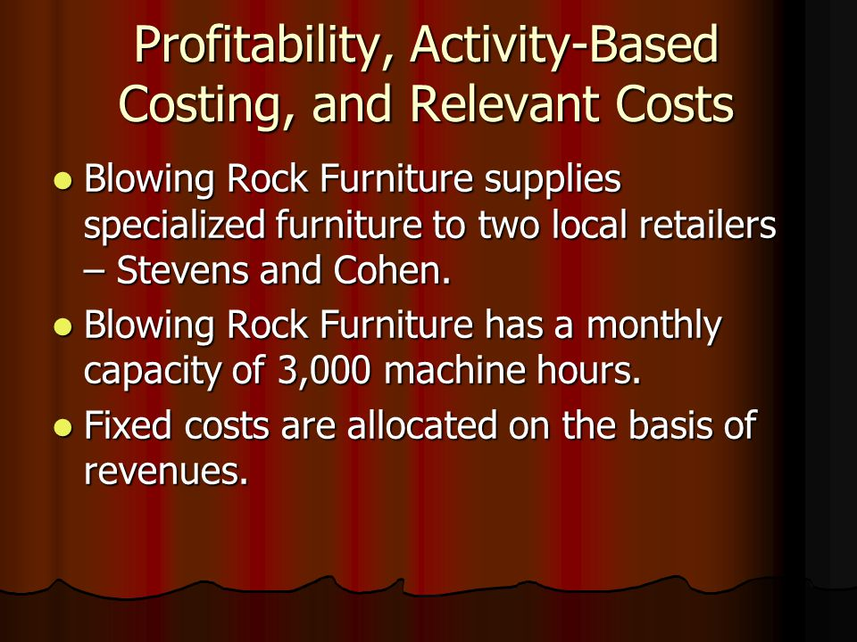Profitability, Activity-Based Costing, and Relevant Costs Blowing Rock Furniture supplies specialized furniture to two local retailers – Stevens and Cohen.
