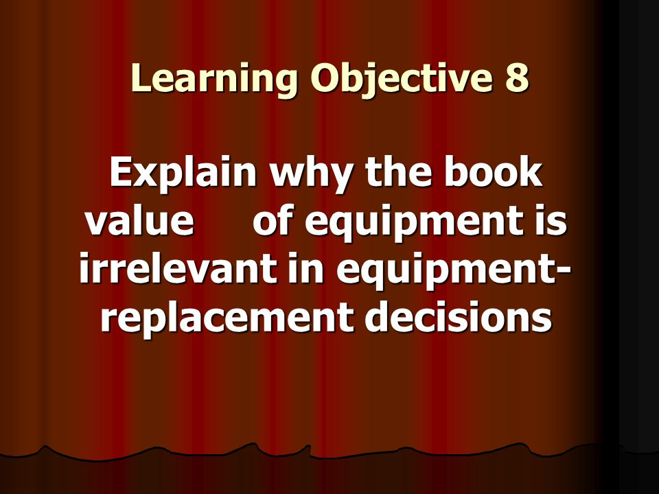 Learning Objective 8 Explain why the book value of equipment is irrelevant in equipment- replacement decisions