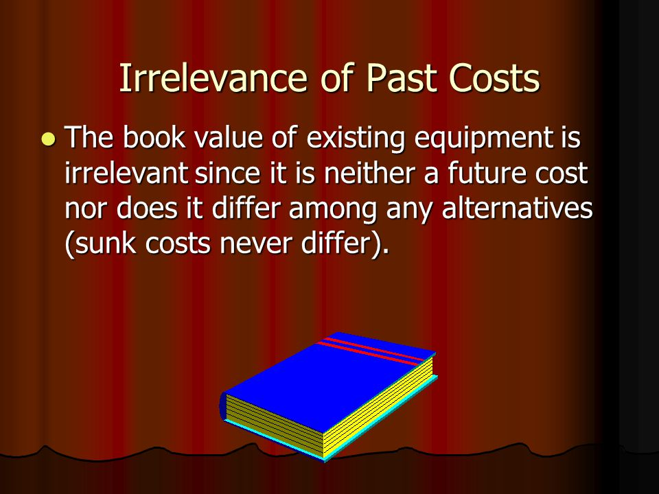 Irrelevance of Past Costs The book value of existing equipment is irrelevant since it is neither a future cost nor does it differ among any alternatives (sunk costs never differ).