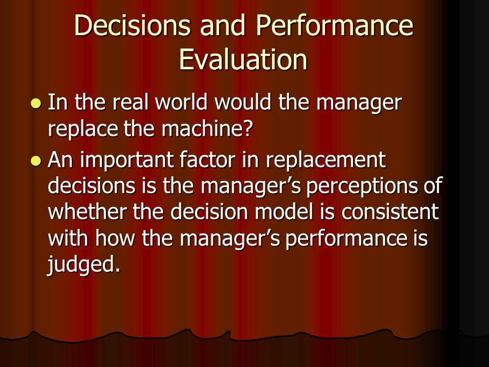 Decisions and Performance Evaluation In the real world would the manager replace the machine.