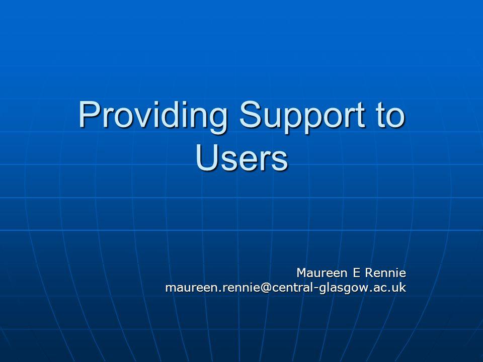 Providing Support to Users Maureen E Rennie maureen.rennie@central-glasgow.ac.uk