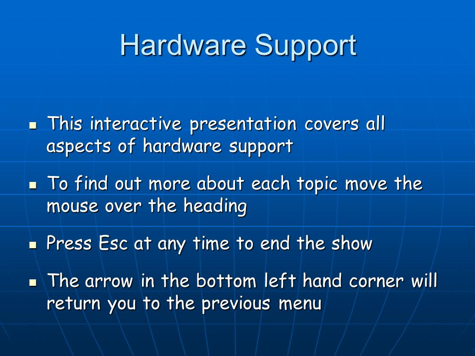 Hardware Support This interactive presentation covers all aspects of hardware support This interactive presentation covers all aspects of hardware support To find out more about each topic move the mouse over the heading To find out more about each topic move the mouse over the heading Press Esc at any time to end the show Press Esc at any time to end the show The arrow in the bottom left hand corner will return you to the previous menu The arrow in the bottom left hand corner will return you to the previous menu