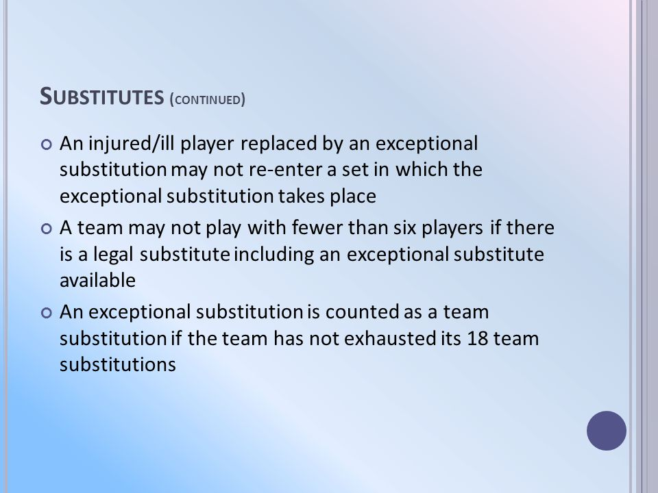 S UBSTITUTES ( CONTINUED ) An injured/ill player replaced by an exceptional substitution may not re-enter a set in which the exceptional substitution takes place A team may not play with fewer than six players if there is a legal substitute including an exceptional substitute available An exceptional substitution is counted as a team substitution if the team has not exhausted its 18 team substitutions