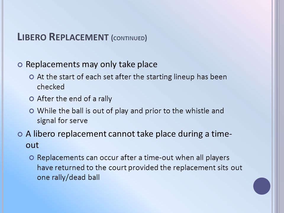 L IBERO R EPLACEMENT ( CONTINUED ) Replacements may only take place At the start of each set after the starting lineup has been checked After the end of a rally While the ball is out of play and prior to the whistle and signal for serve A libero replacement cannot take place during a time- out Replacements can occur after a time-out when all players have returned to the court provided the replacement sits out one rally/dead ball