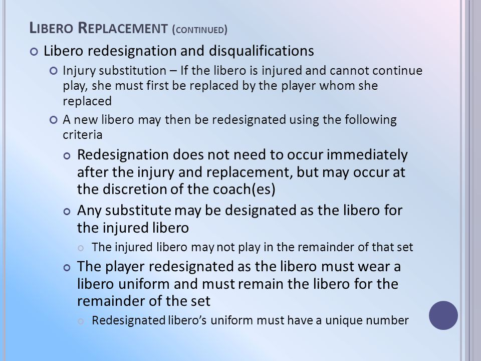 L IBERO R EPLACEMENT ( CONTINUED ) Libero redesignation and disqualifications Injury substitution – If the libero is injured and cannot continue play, she must first be replaced by the player whom she replaced A new libero may then be redesignated using the following criteria Redesignation does not need to occur immediately after the injury and replacement, but may occur at the discretion of the coach(es) Any substitute may be designated as the libero for the injured libero The injured libero may not play in the remainder of that set The player redesignated as the libero must wear a libero uniform and must remain the libero for the remainder of the set Redesignated liberos uniform must have a unique number