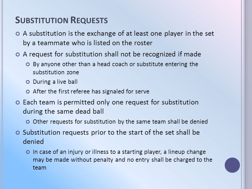 S UBSTITUTION R EQUESTS A substitution is the exchange of at least one player in the set by a teammate who is listed on the roster A request for substitution shall not be recognized if made By anyone other than a head coach or substitute entering the substitution zone During a live ball After the first referee has signaled for serve Each team is permitted only one request for substitution during the same dead ball Other requests for substitution by the same team shall be denied Substitution requests prior to the start of the set shall be denied In case of an injury or illness to a starting player, a lineup change may be made without penalty and no entry shall be charged to the team