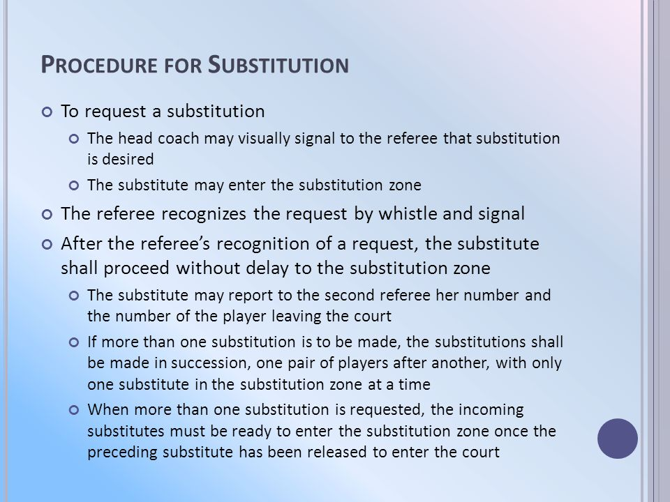 P ROCEDURE FOR S UBSTITUTION To request a substitution The head coach may visually signal to the referee that substitution is desired The substitute may enter the substitution zone The referee recognizes the request by whistle and signal After the referees recognition of a request, the substitute shall proceed without delay to the substitution zone The substitute may report to the second referee her number and the number of the player leaving the court If more than one substitution is to be made, the substitutions shall be made in succession, one pair of players after another, with only one substitute in the substitution zone at a time When more than one substitution is requested, the incoming substitutes must be ready to enter the substitution zone once the preceding substitute has been released to enter the court