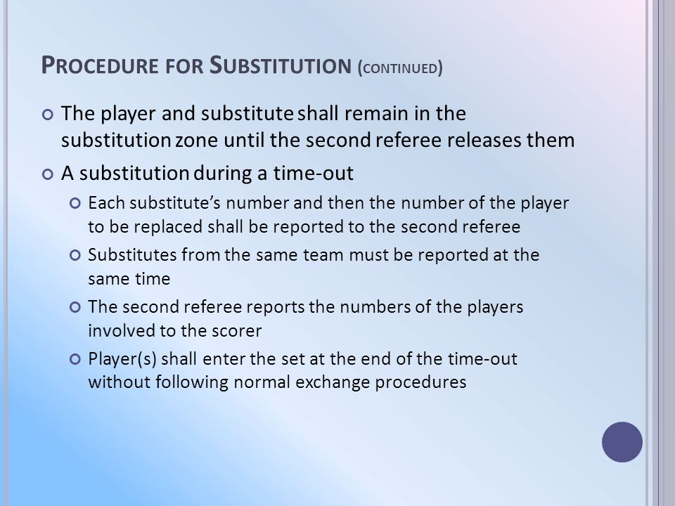 P ROCEDURE FOR S UBSTITUTION ( CONTINUED ) The player and substitute shall remain in the substitution zone until the second referee releases them A substitution during a time-out Each substitutes number and then the number of the player to be replaced shall be reported to the second referee Substitutes from the same team must be reported at the same time The second referee reports the numbers of the players involved to the scorer Player(s) shall enter the set at the end of the time-out without following normal exchange procedures