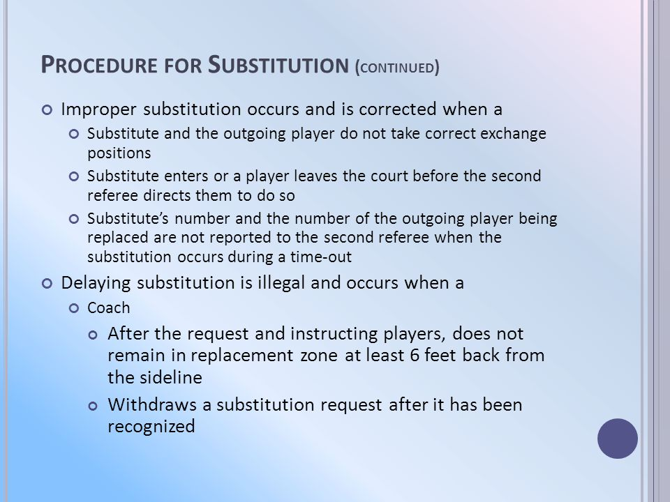 P ROCEDURE FOR S UBSTITUTION ( CONTINUED ) Improper substitution occurs and is corrected when a Substitute and the outgoing player do not take correct exchange positions Substitute enters or a player leaves the court before the second referee directs them to do so Substitutes number and the number of the outgoing player being replaced are not reported to the second referee when the substitution occurs during a time-out Delaying substitution is illegal and occurs when a Coach After the request and instructing players, does not remain in replacement zone at least 6 feet back from the sideline Withdraws a substitution request after it has been recognized