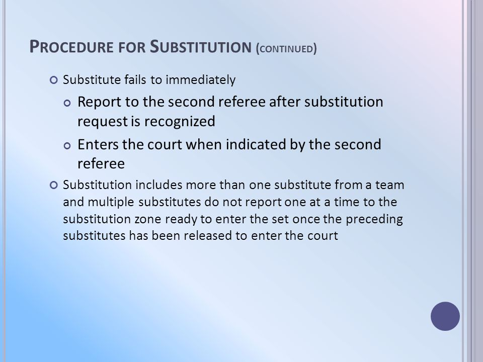 P ROCEDURE FOR S UBSTITUTION - P ENALTIES Unnecessary delay is charged to the offending team when a Substitution is delayed Substitution is denied by the second referee after the request has been recognized because the substitute is illegal Or is wearing illegal equipment or an illegal uniform Team repeatedly uses improper substitution After a team is charged with unnecessary delay The coach may withdraw the request For illegal substitution, substitution is allowed after corrections are made, if there is no further delay of the set