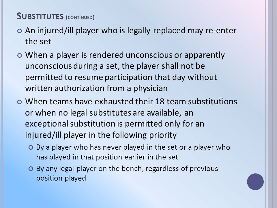 S UBSTITUTES ( CONTINUED ) An injured/ill player who is legally replaced may re-enter the set When a player is rendered unconscious or apparently unconscious during a set, the player shall not be permitted to resume participation that day without written authorization from a physician When teams have exhausted their 18 team substitutions or when no legal substitutes are available, an exceptional substitution is permitted only for an injured/ill player in the following priority By a player who has never played in the set or a player who has played in that position earlier in the set By any legal player on the bench, regardless of previous position played
