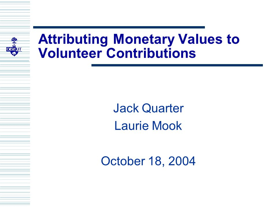 Attributing Monetary Values to Volunteer Contributions Jack Quarter Laurie Mook October 18, 2004
