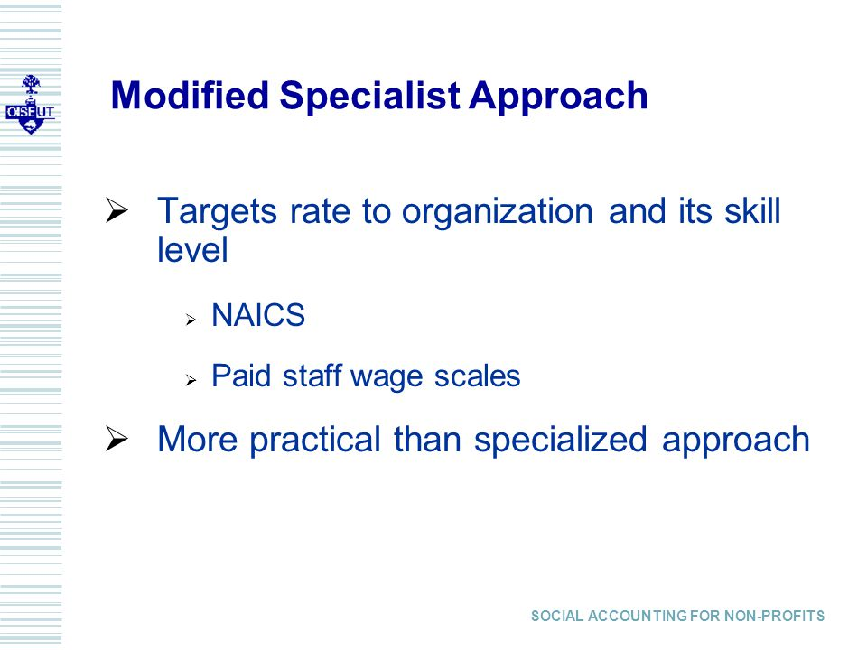Modified Specialist Approach Targets rate to organization and its skill level NAICS Paid staff wage scales More practical than specialized approach SOCIAL ACCOUNTING FOR NON-PROFITS