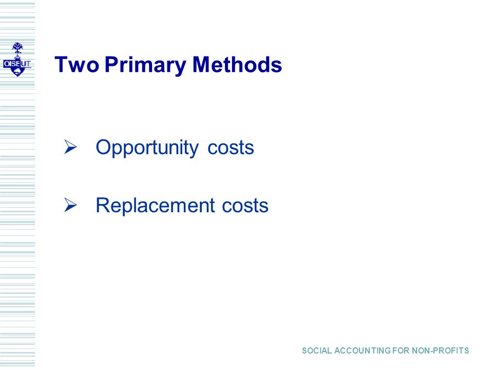 Two Primary Methods Opportunity costs Replacement costs SOCIAL ACCOUNTING FOR NON-PROFITS