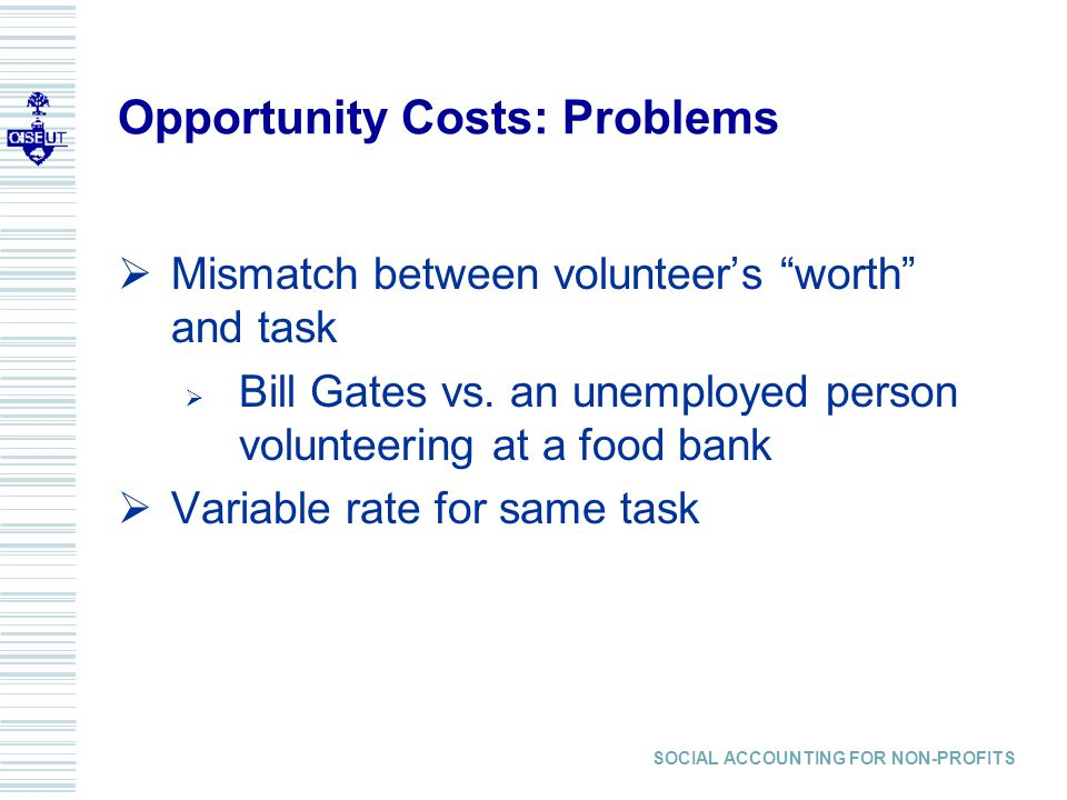 Opportunity Costs: Problems Mismatch between volunteers worth and task Bill Gates vs.