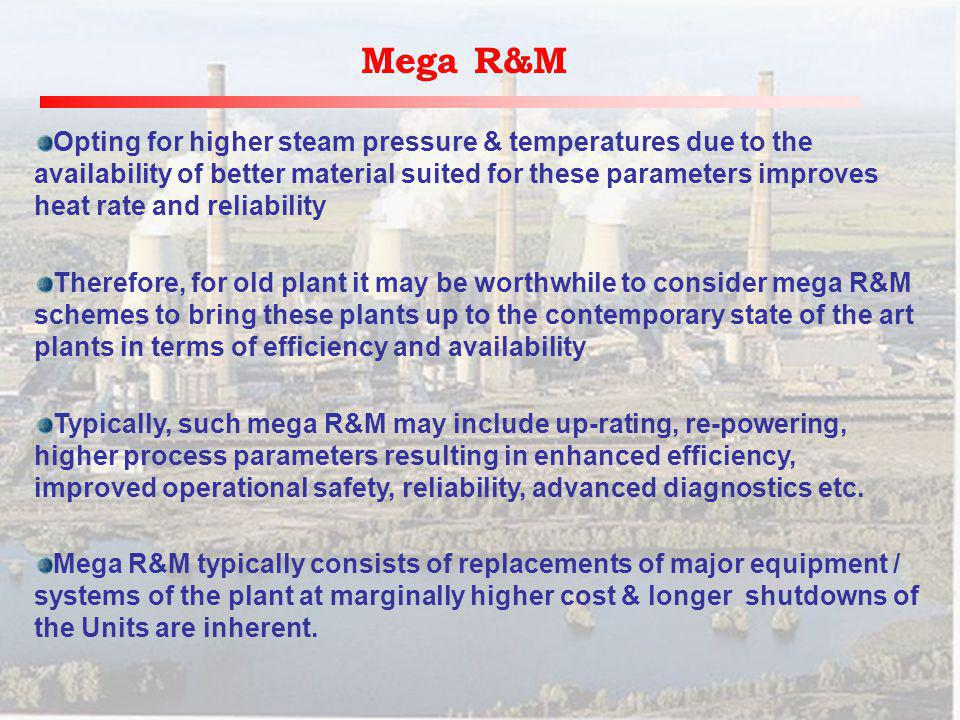 Mega R&M Opting for higher steam pressure & temperatures due to the availability of better material suited for these parameters improves heat rate and reliability Therefore, for old plant it may be worthwhile to consider mega R&M schemes to bring these plants up to the contemporary state of the art plants in terms of efficiency and availability Typically, such mega R&M may include up-rating, re-powering, higher process parameters resulting in enhanced efficiency, improved operational safety, reliability, advanced diagnostics etc.