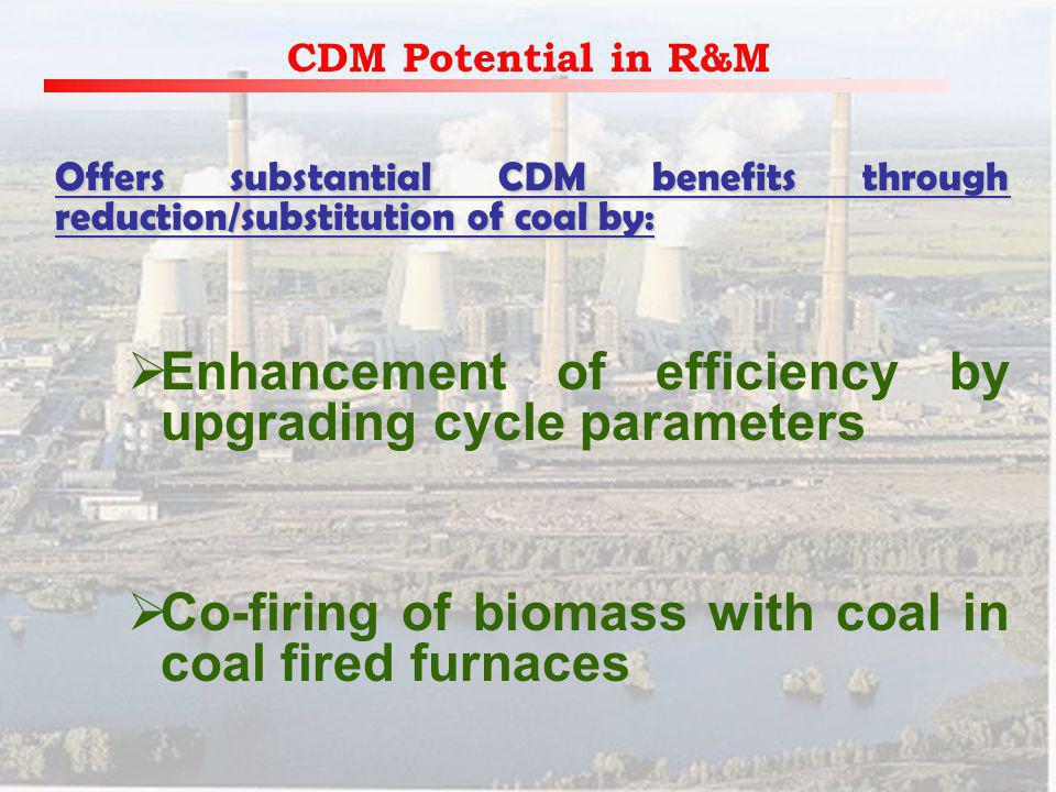 CDM Potential in R&M Offers substantial CDM benefits through reduction/substitution of coal by: Enhancement of efficiency by upgrading cycle parameters Co-firing of biomass with coal in coal fired furnaces