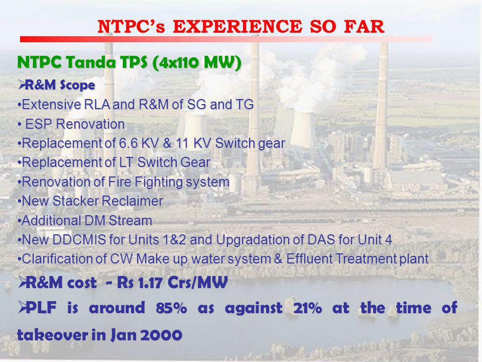 NTPCs EXPERIENCE SO FAR NTPC Tanda TPS (4x110 MW) R&M Scope R&M Scope Extensive RLA and R&M of SG and TGExtensive RLA and R&M of SG and TG ESP Renovation ESP Renovation Replacement of 6.6 KV & 11 KV Switch gearReplacement of 6.6 KV & 11 KV Switch gear Replacement of LT Switch GearReplacement of LT Switch Gear Renovation of Fire Fighting systemRenovation of Fire Fighting system New Stacker ReclaimerNew Stacker Reclaimer Additional DM StreamAdditional DM Stream New DDCMIS for Units 1&2 and Upgradation of DAS for Unit 4New DDCMIS for Units 1&2 and Upgradation of DAS for Unit 4 Clarification of CW Make up water system & Effluent Treatment plantClarification of CW Make up water system & Effluent Treatment plant R&M cost - Rs 1.17 Crs/MW R&M cost - Rs 1.17 Crs/MW PLF is around 85% as against 21% at the time of takeover in Jan 2000 PLF is around 85% as against 21% at the time of takeover in Jan 2000