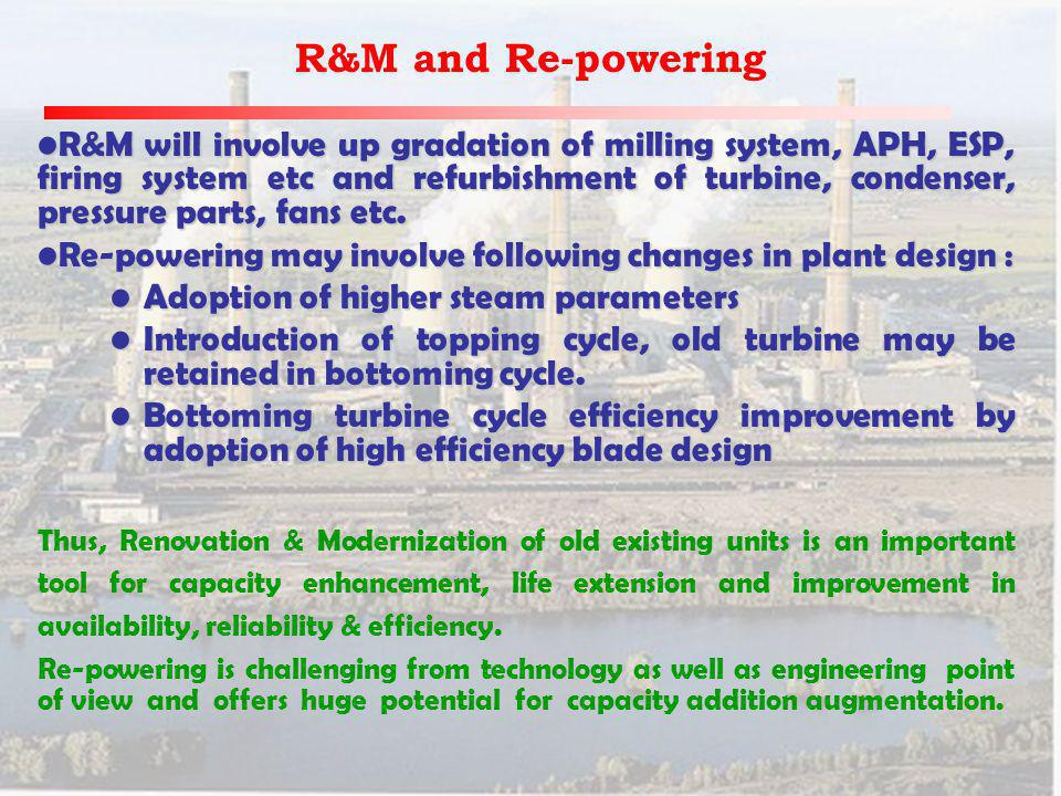 R&M and Re-powering R&M will involve up gradation of milling system, APH, ESP, firing system etc and refurbishment of turbine, condenser, pressure parts, fans etc.R&M will involve up gradation of milling system, APH, ESP, firing system etc and refurbishment of turbine, condenser, pressure parts, fans etc.