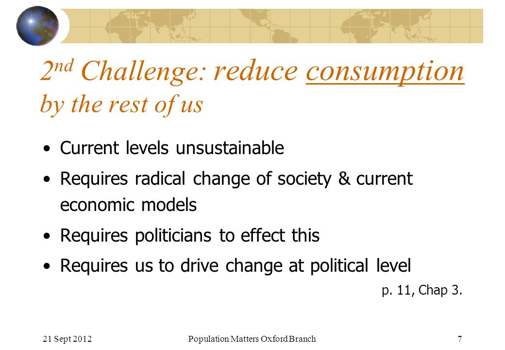 21 Sept 2012Population Matters Oxford Branch7 2 nd Challenge: reduce consumption by the rest of us Current levels unsustainable Requires radical chang