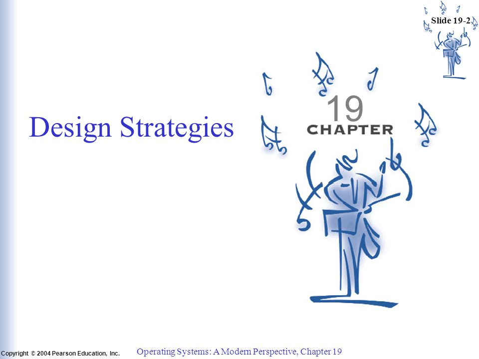 Slide 19-2 Copyright © 2004 Pearson Education, Inc. Operating Systems: A Modern Perspective, Chapter 19 19 Design Strategies