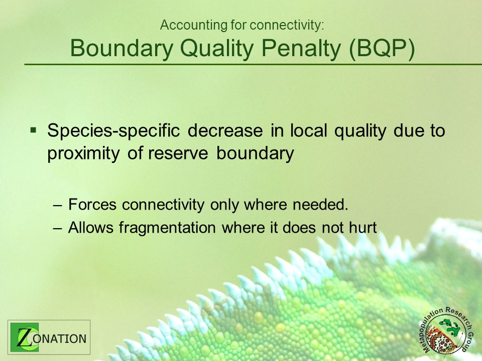 Accounting for connectivity: Boundary Quality Penalty (BQP) Species-specific decrease in local quality due to proximity of reserve boundary –Forces connectivity only where needed.