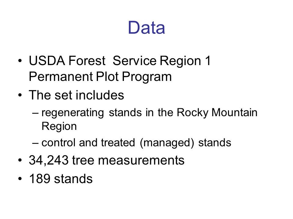 Data USDA Forest Service Region 1 Permanent Plot Program The set includes –regenerating stands in the Rocky Mountain Region –control and treated (managed) stands 34,243 tree measurements 189 stands
