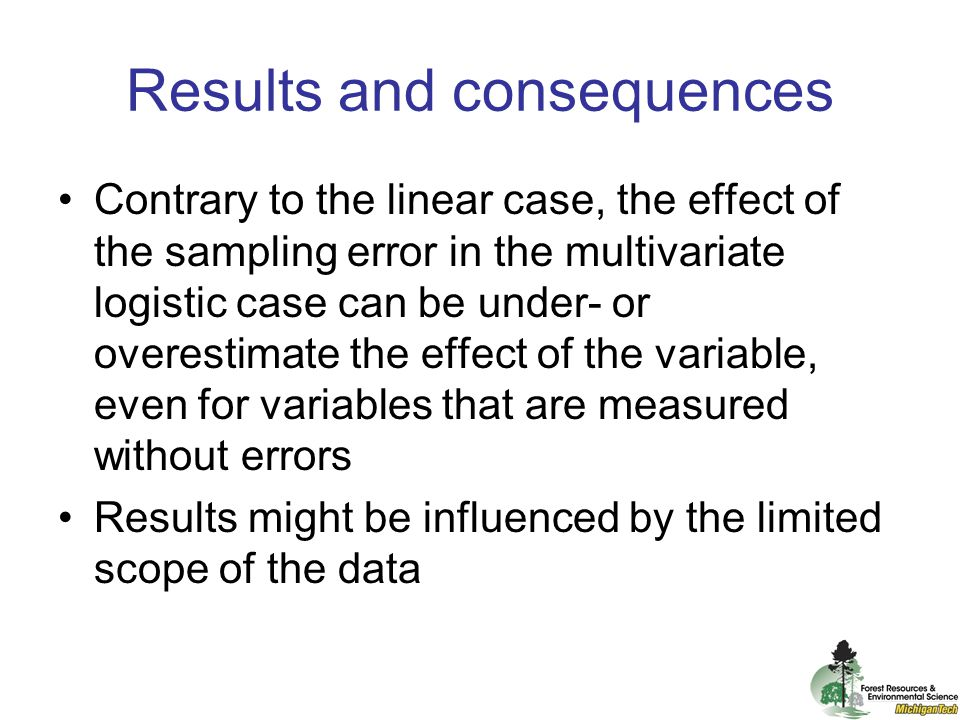 Results and consequences Contrary to the linear case, the effect of the sampling error in the multivariate logistic case can be under- or overestimate the effect of the variable, even for variables that are measured without errors Results might be influenced by the limited scope of the data