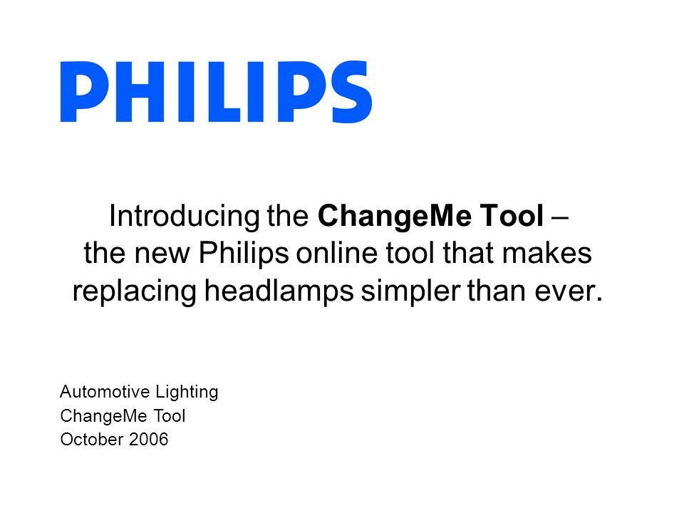 Automotive Lighting ChangeMe Tool October 2006 Introducing the ChangeMe Tool – the new Philips online tool that makes replacing headlamps simpler than