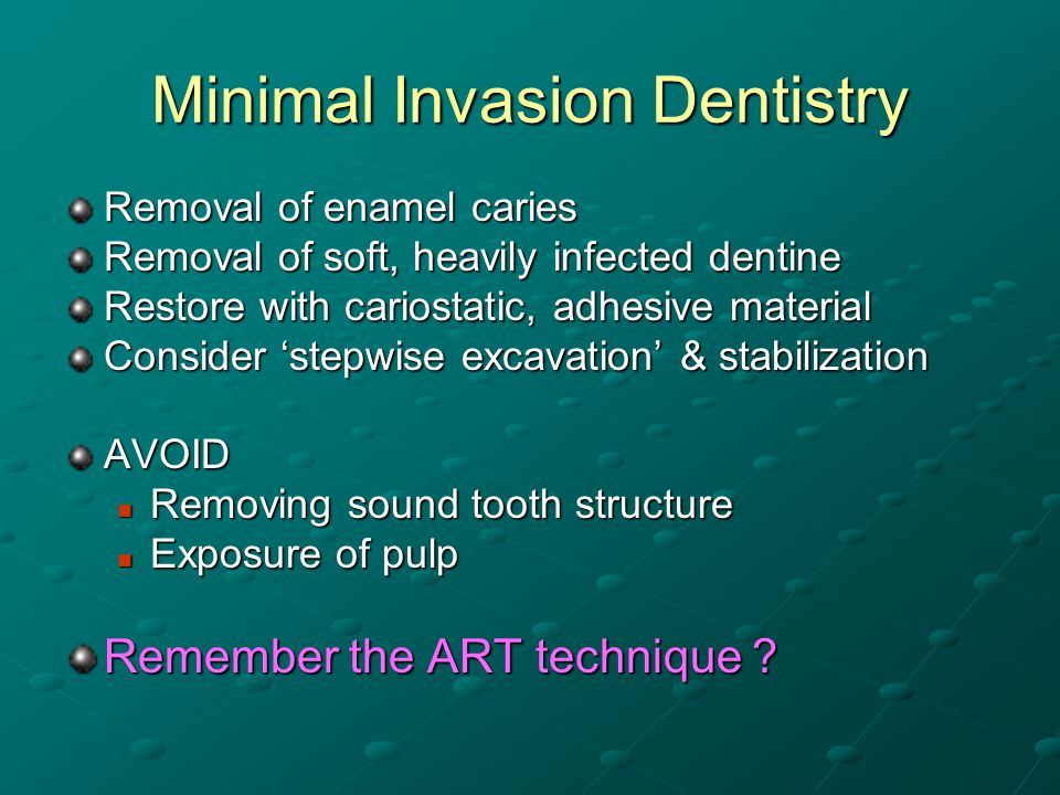 Minimal Invasion Dentistry Removal of enamel caries Removal of soft, heavily infected dentine Restore with cariostatic, adhesive material Consider stepwise excavation & stabilization AVOID Removing sound tooth structure Removing sound tooth structure Exposure of pulp Exposure of pulp Remember the ART technique