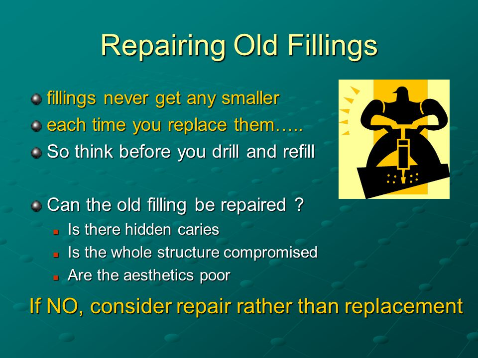 Repairing Old Fillings fillings never get any smaller each time you replace them…..