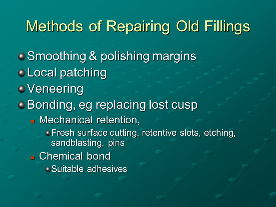 Methods of Repairing Old Fillings Smoothing & polishing margins Local patching Veneering Bonding, eg replacing lost cusp Mechanical retention, Mechanical retention, Fresh surface cutting, retentive slots, etching, sandblasting, pins Chemical bond Chemical bond Suitable adhesives