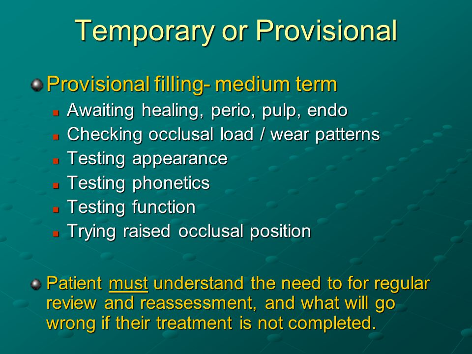 Temporary or Provisional Provisional filling- medium term Awaiting healing, perio, pulp, endo Awaiting healing, perio, pulp, endo Checking occlusal load / wear patterns Checking occlusal load / wear patterns Testing appearance Testing appearance Testing phonetics Testing phonetics Testing function Testing function Trying raised occlusal position Trying raised occlusal position Patient must understand the need to for regular review and reassessment, and what will go wrong if their treatment is not completed.