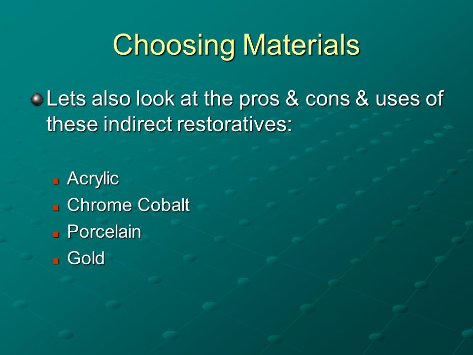 Choosing Materials Lets also look at the pros & cons & uses of these indirect restoratives: Acrylic Acrylic Chrome Cobalt Chrome Cobalt Porcelain Porcelain Gold Gold