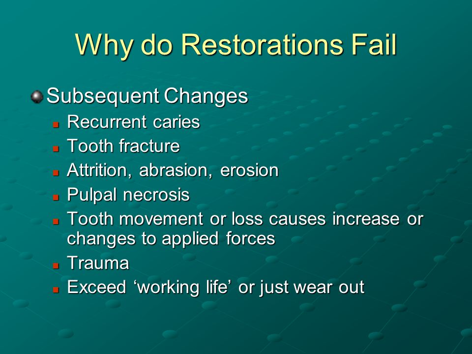 Why do Restorations Fail Subsequent Changes Recurrent caries Recurrent caries Tooth fracture Tooth fracture Attrition, abrasion, erosion Attrition, abrasion, erosion Pulpal necrosis Pulpal necrosis Tooth movement or loss causes increase or changes to applied forces Tooth movement or loss causes increase or changes to applied forces Trauma Trauma Exceed working life or just wear out Exceed working life or just wear out