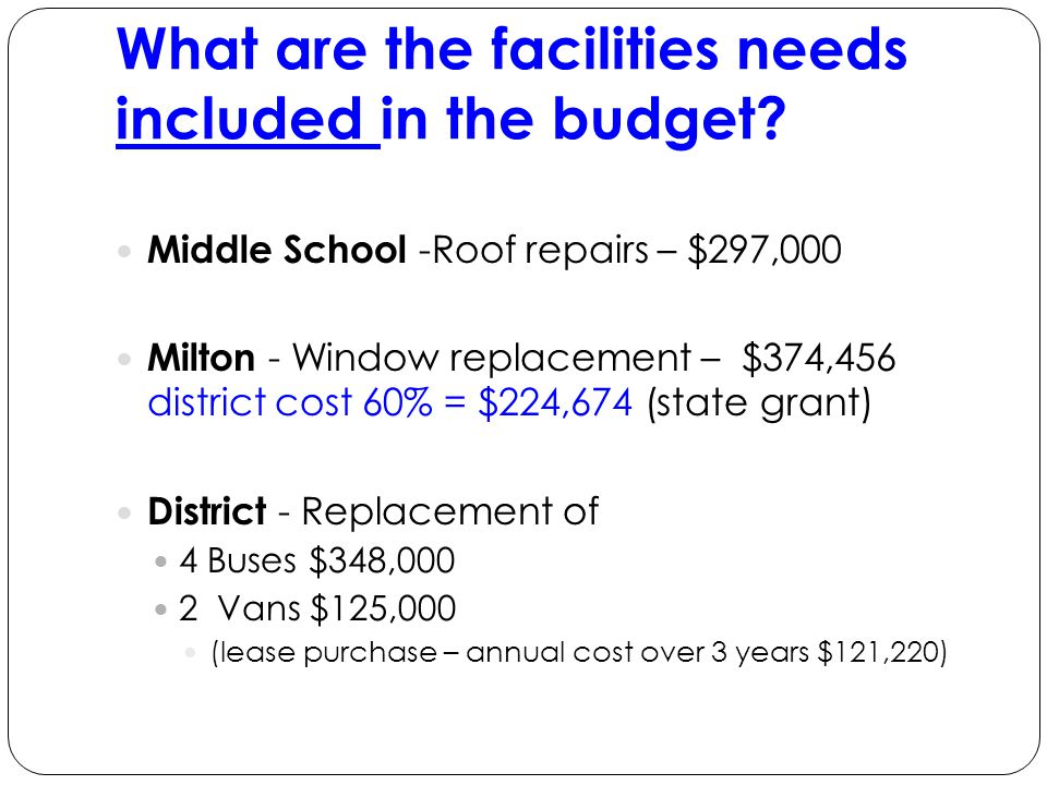Middle School -Roof repairs – $297,000 Milton - Window replacement – $374,456 district cost 60% = $224,674 (state grant) District - Replacement of 4 Buses $348,000 2 Vans $125,000 (lease purchase – annual cost over 3 years $121,220) What are the facilities needs included in the budget