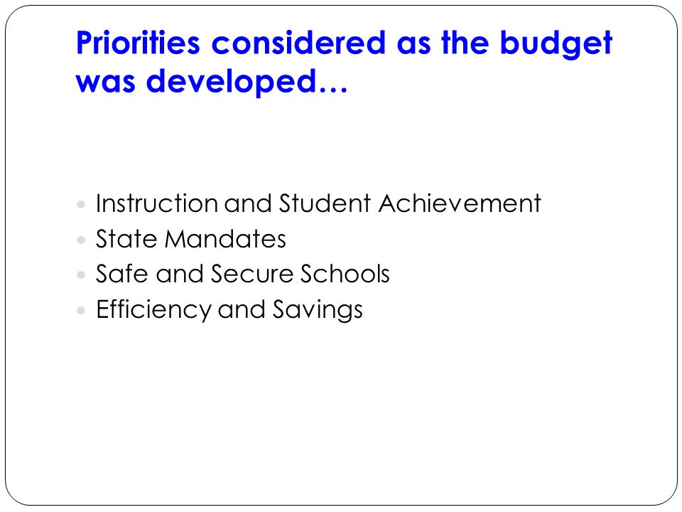 Priorities considered as the budget was developed… Instruction and Student Achievement State Mandates Safe and Secure Schools Efficiency and Savings