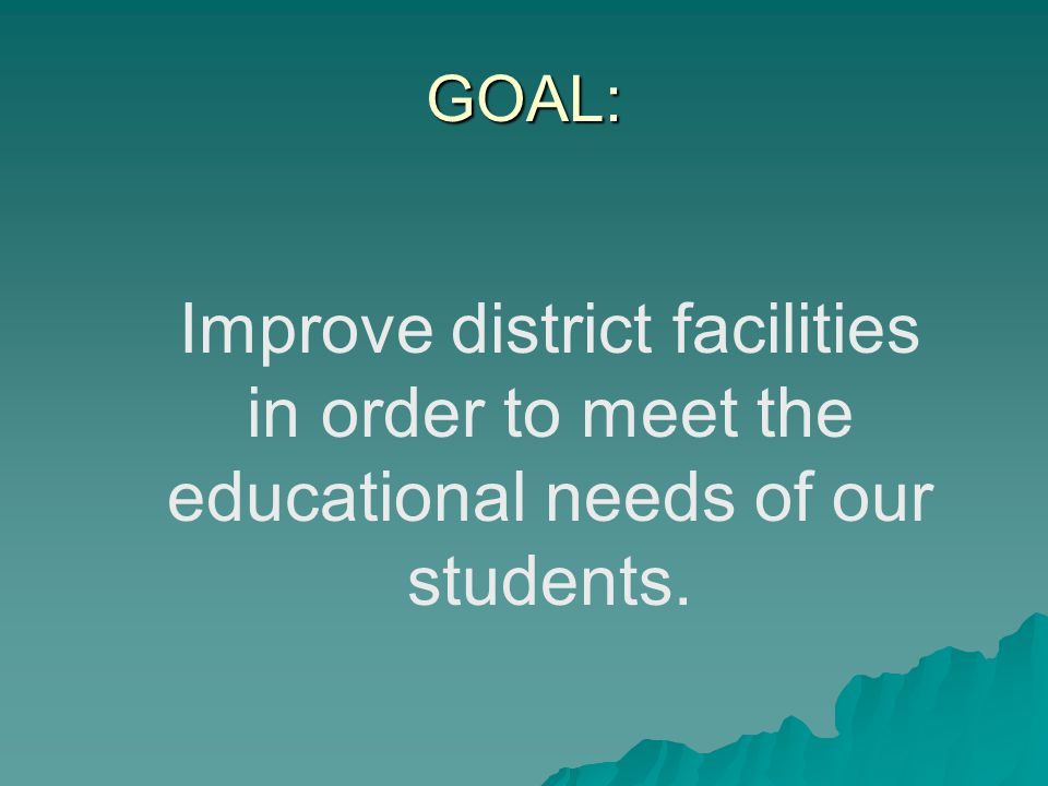 GOAL: Improve district facilities in order to meet the educational needs of our students.